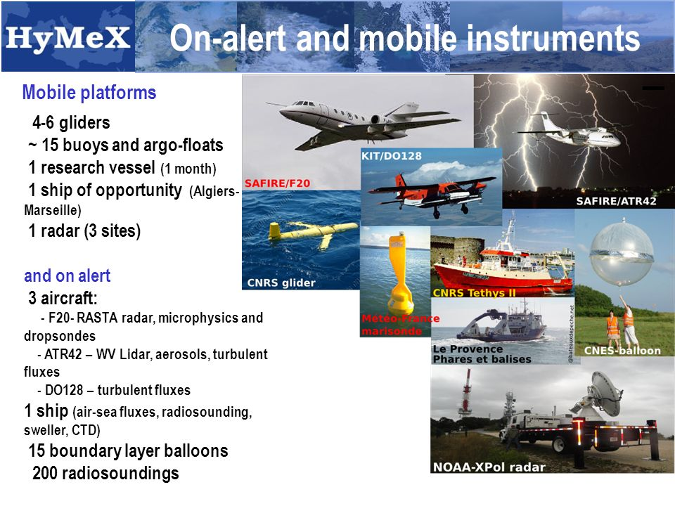 On-alert and mobile instruments Mobile platforms 4-6 gliders ~ 15 buoys and argo-floats 1 research vessel (1 month) 1 ship of opportunity (Algiers- Marseille) 1 radar (3 sites) and on alert 3 aircraft: - F20- RASTA radar, microphysics and dropsondes - ATR42 – WV Lidar, aerosols, turbulent fluxes - DO128 – turbulent fluxes 1 ship (air-sea fluxes, radiosounding, sweller, CTD) 15 boundary layer balloons 200 radiosoundings