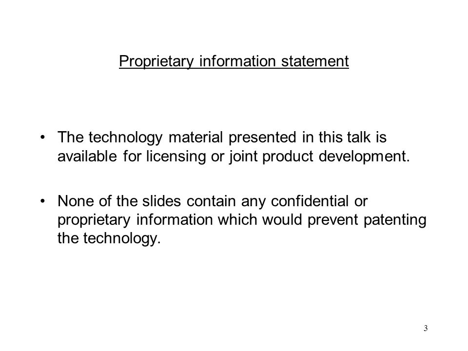 3 Proprietary information statement The technology material presented in this talk is available for licensing or joint product development.