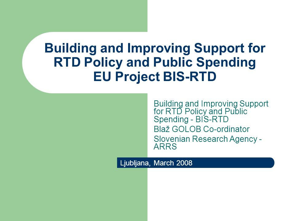 Building and Improving Support for RTD Policy and Public Spending EU Project BIS-RTD Ljubljana, March 2008 Building and Improving Support for RTD Policy and Public Spending - BIS-RTD Blaž GOLOB Co-ordinator Slovenian Research Agency - ARRS