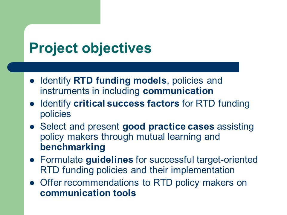 Project objectives Identify RTD funding models, policies and instruments in including communication Identify critical success factors for RTD funding policies Select and present good practice cases assisting policy makers through mutual learning and benchmarking Formulate guidelines for successful target-oriented RTD funding policies and their implementation Offer recommendations to RTD policy makers on communication tools