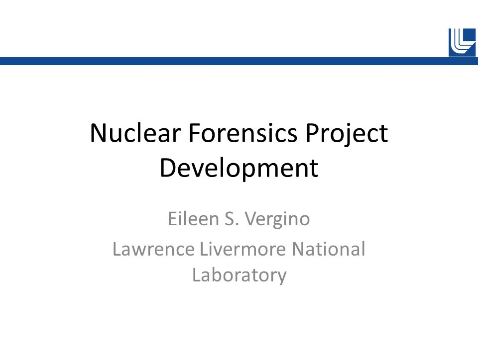 Nuclear Forensics Project Development Eileen S. Vergino Lawrence Livermore National Laboratory