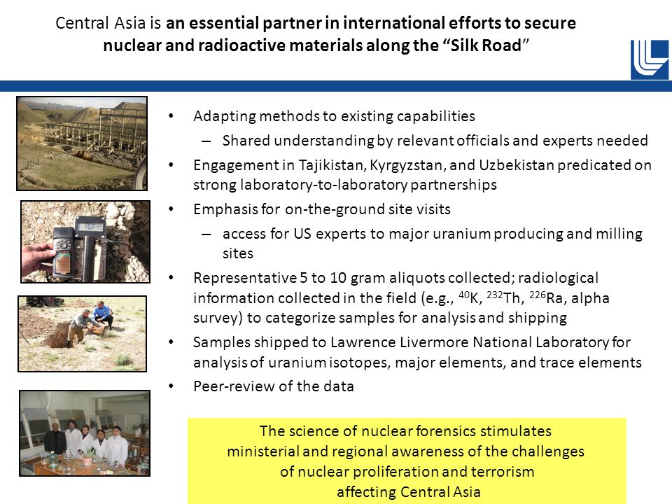Central Asia is an essential partner in international efforts to secure nuclear and radioactive materials along the Silk Road Adapting methods to existing capabilities – Shared understanding by relevant officials and experts needed Engagement in Tajikistan, Kyrgyzstan, and Uzbekistan predicated on strong laboratory-to-laboratory partnerships Emphasis for on-the-ground site visits – access for US experts to major uranium producing and milling sites Representative 5 to 10 gram aliquots collected; radiological information collected in the field (e.g., 40 K, 232 Th, 226 Ra, alpha survey) to categorize samples for analysis and shipping Samples shipped to Lawrence Livermore National Laboratory for analysis of uranium isotopes, major elements, and trace elements Peer-review of the data The science of nuclear forensics stimulates ministerial and regional awareness of the challenges of nuclear proliferation and terrorism affecting Central Asia