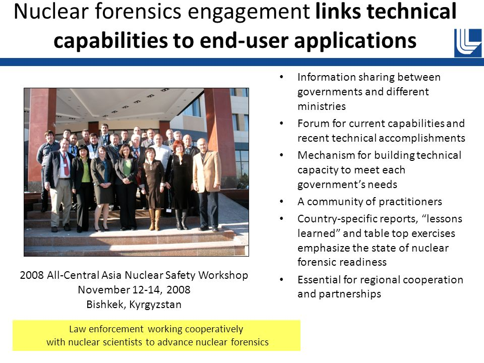 Nuclear forensics engagement links technical capabilities to end-user applications Information sharing between governments and different ministries Forum for current capabilities and recent technical accomplishments Mechanism for building technical capacity to meet each governments needs A community of practitioners Country-specific reports, lessons learned and table top exercises emphasize the state of nuclear forensic readiness Essential for regional cooperation and partnerships 2008 All-Central Asia Nuclear Safety Workshop November 12-14, 2008 Bishkek, Kyrgyzstan Law enforcement working cooperatively with nuclear scientists to advance nuclear forensics
