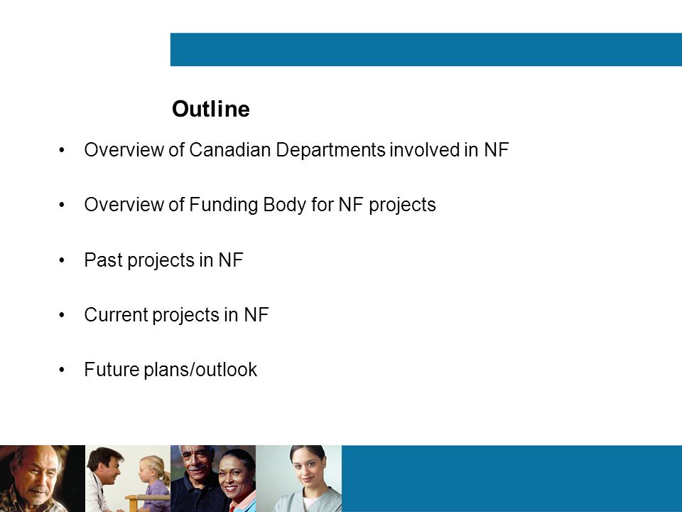 Outline Overview of Canadian Departments involved in NF Overview of Funding Body for NF projects Past projects in NF Current projects in NF Future plans/outlook