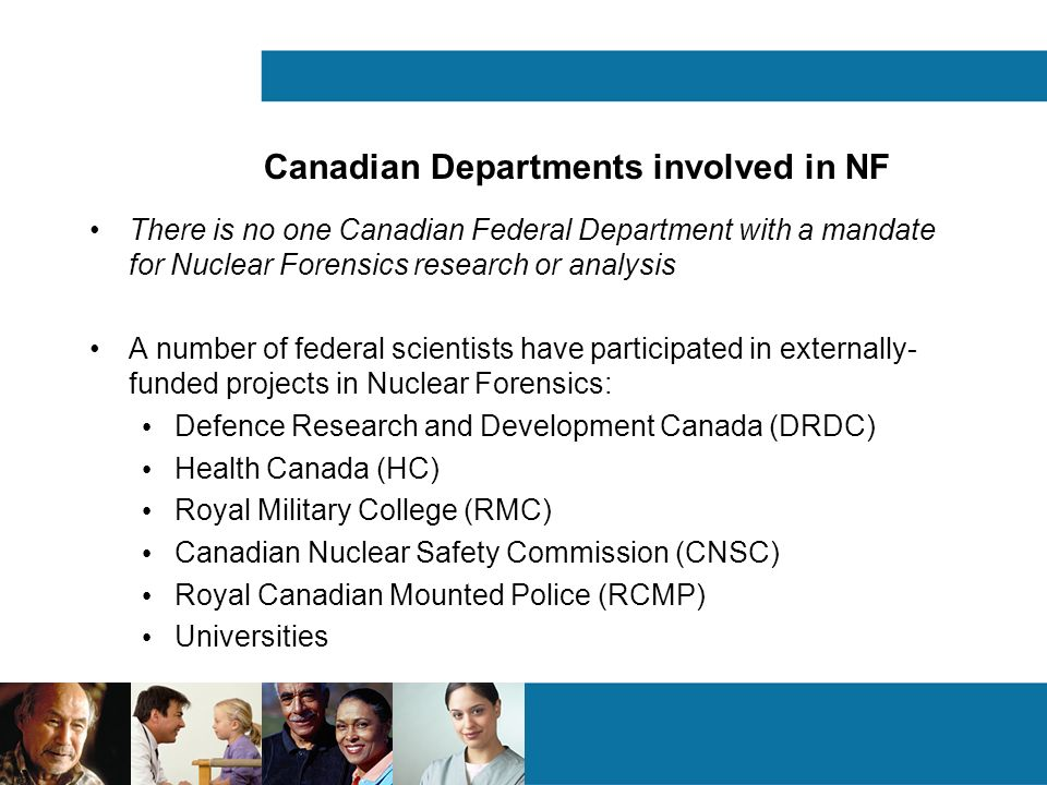 Canadian Departments involved in NF There is no one Canadian Federal Department with a mandate for Nuclear Forensics research or analysis A number of federal scientists have participated in externally- funded projects in Nuclear Forensics: Defence Research and Development Canada (DRDC) Health Canada (HC) Royal Military College (RMC) Canadian Nuclear Safety Commission (CNSC) Royal Canadian Mounted Police (RCMP) Universities