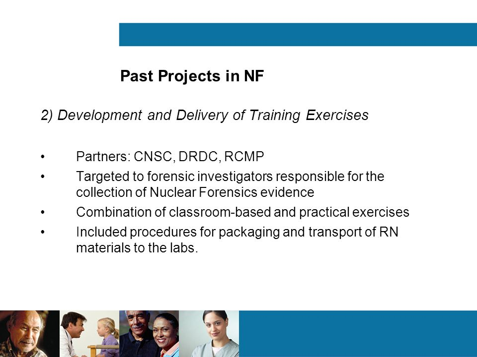 Past Projects in NF 2) Development and Delivery of Training Exercises Partners: CNSC, DRDC, RCMP Targeted to forensic investigators responsible for the collection of Nuclear Forensics evidence Combination of classroom-based and practical exercises Included procedures for packaging and transport of RN materials to the labs.