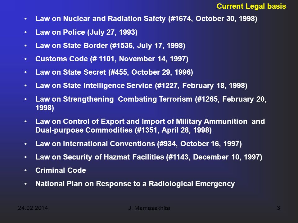 24.02.2014J. Mamasakhlisi3 Current Legal basis Law on Nuclear and Radiation Safety (#1674, October 30, 1998) Law on Police (July 27, 1993) Law on Stat