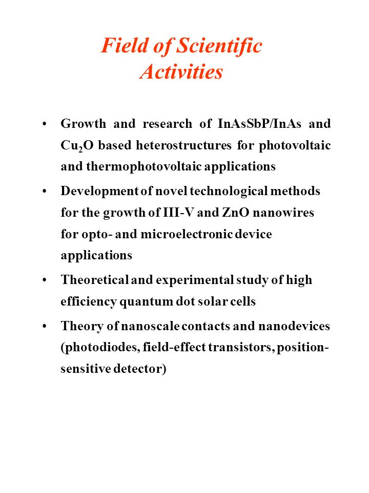 Field of Scientific Activities Growth and research of InAsSbP/InAs and Cu 2 O based heterostructures for photovoltaic and thermophotovoltaic applications Development of novel technological methods for the growth of III-V and ZnO nanowires for opto- and microelectronic device applications Theoretical and experimental study of high efficiency quantum dot solar cells Theory of nanoscale contacts and nanodevices (photodiodes, field-effect transistors, position- sensitive detector)