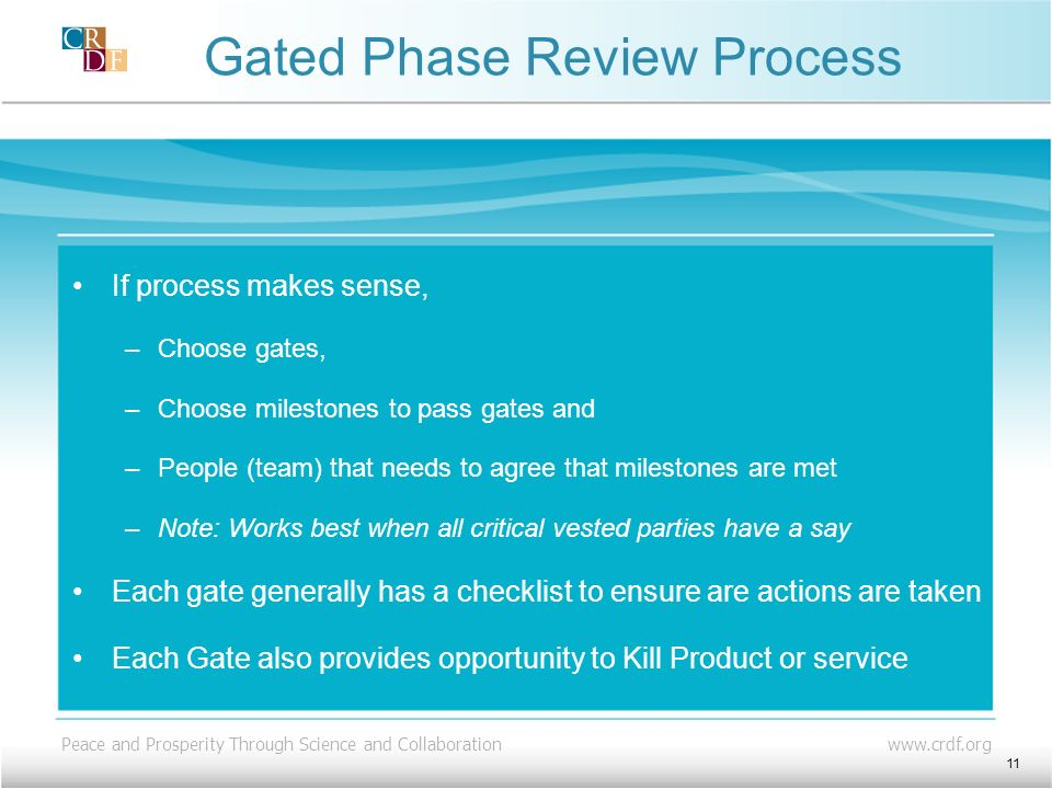 Peace and Prosperity Through Science and Collaboration www.crdf.org Gated Phase Review Process If process makes sense, –Choose gates, –Choose milestones to pass gates and –People (team) that needs to agree that milestones are met –Note: Works best when all critical vested parties have a say Each gate generally has a checklist to ensure are actions are taken Each Gate also provides opportunity to Kill Product or service 11