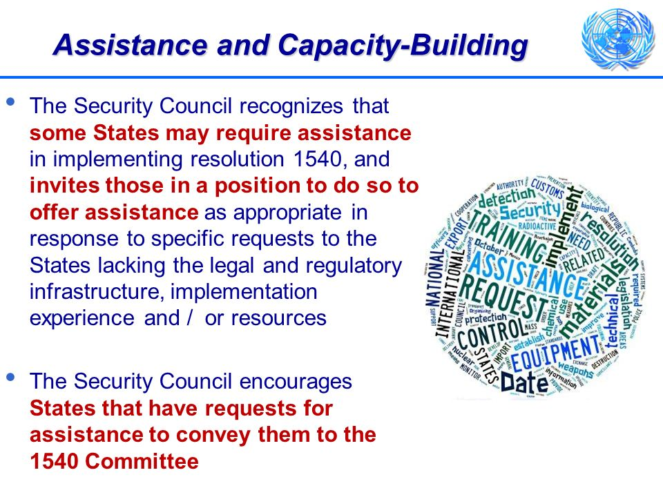 Assistance and Capacity-Building The Security Council recognizes that some States may require assistance in implementing resolution 1540, and invites