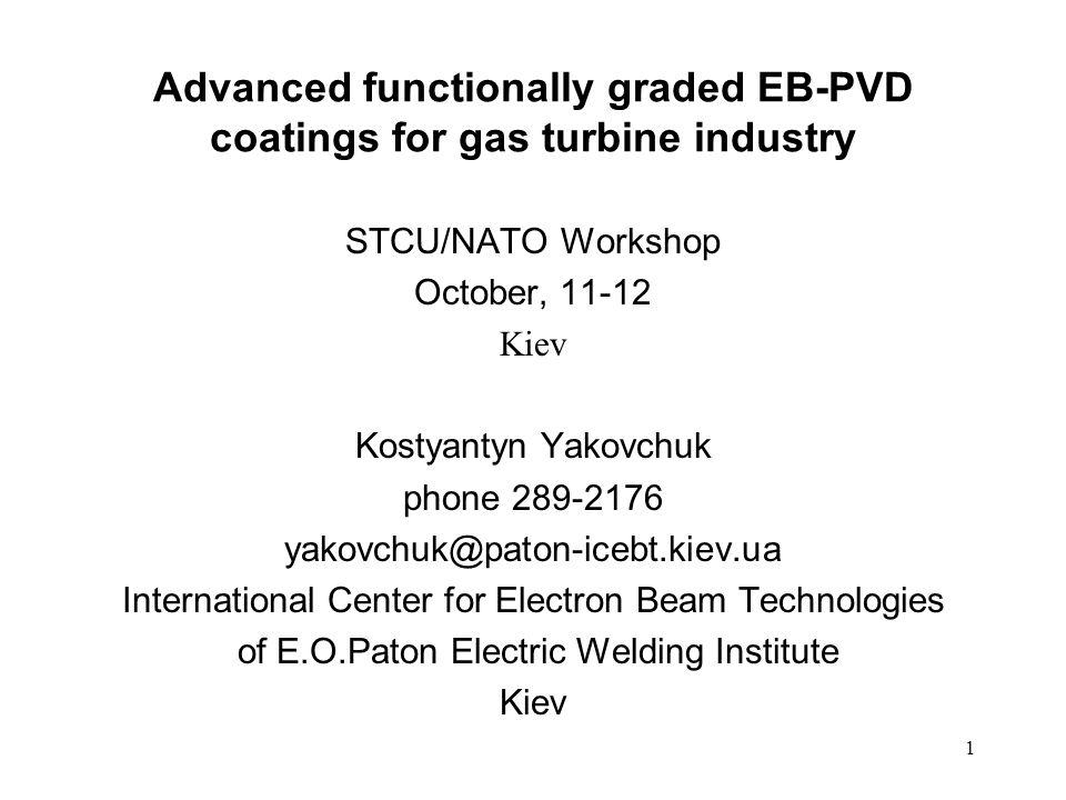 1 Advanced functionally graded EB-PVD coatings for gas turbine industry STCU/NATO Workshop October, 11-12 Kiev Kostyantyn Yakovchuk phone 289-2176 yak