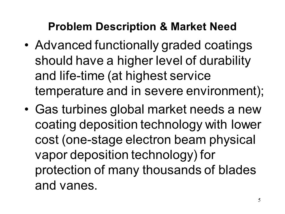 5 Problem Description & Market Need Advanced functionally graded coatings should have a higher level of durability and life-time (at highest service t