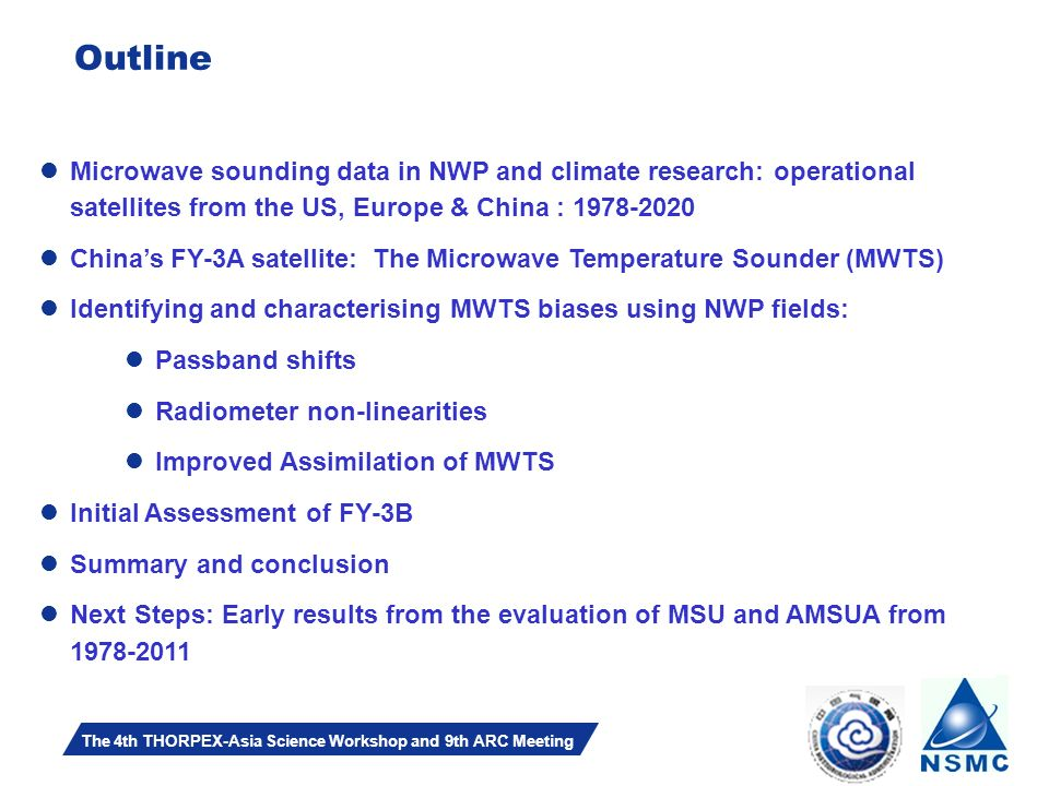 Slide 2 The 4th THORPEX-Asia Science Workshop and 9th ARC Meeting Outline Microwave sounding data in NWP and climate research: operational satellites from the US, Europe & China : 1978-2020 Chinas FY-3A satellite: The Microwave Temperature Sounder (MWTS) Identifying and characterising MWTS biases using NWP fields: Passband shifts Radiometer non-linearities Improved Assimilation of MWTS Initial Assessment of FY-3B Summary and conclusion Next Steps: Early results from the evaluation of MSU and AMSUA from 1978-2011