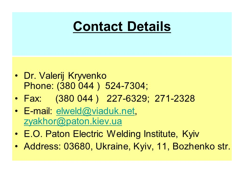 Contact Details Dr. Valerij Kryvenko Phone: (380 044 ) 524-7304; Fax: (380 044 ) 227-6329; 271-2328 E-mail: elweld@viaduk.net, zyakhor@paton.kiev.uael