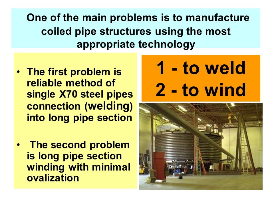 One of the main problems is to manufacture coiled pipe structures using the most appropriate technology The first problem is reliable method of single