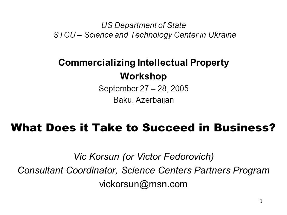 1 US Department of State STCU – Science and Technology Center in Ukraine Commercializing Intellectual Property Workshop September 27 – 28, 2005 Baku,