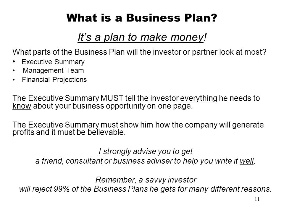 11 What is a Business Plan? Its a plan to make money! What parts of the Business Plan will the investor or partner look at most? Executive Summary Man