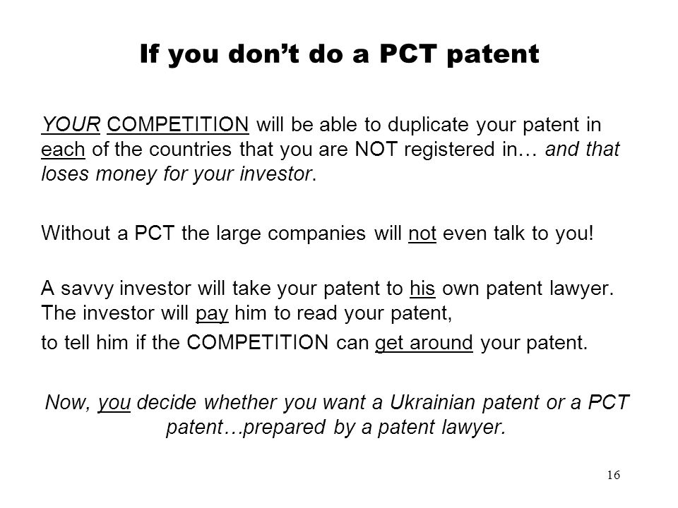 16 If you dont do a PCT patent YOUR COMPETITION will be able to duplicate your patent in each of the countries that you are NOT registered in… and tha
