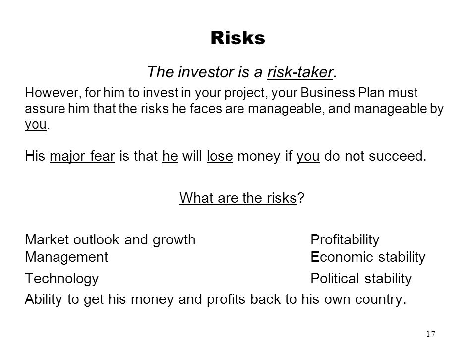 17 Risks The investor is a risk-taker. However, for him to invest in your project, your Business Plan must assure him that the risks he faces are mana