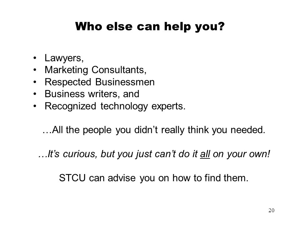 20 Who else can help you? Lawyers, Marketing Consultants, Respected Businessmen Business writers, and Recognized technology experts. …All the people y