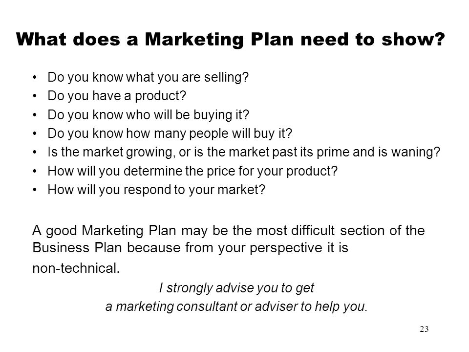 23 What does a Marketing Plan need to show? Do you know what you are selling? Do you have a product? Do you know who will be buying it? Do you know ho