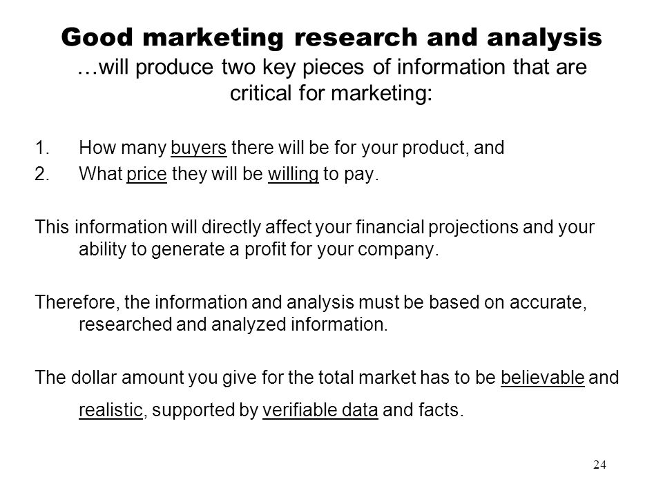 24 Good marketing research and analysis …will produce two key pieces of information that are critical for marketing: 1.How many buyers there will be f