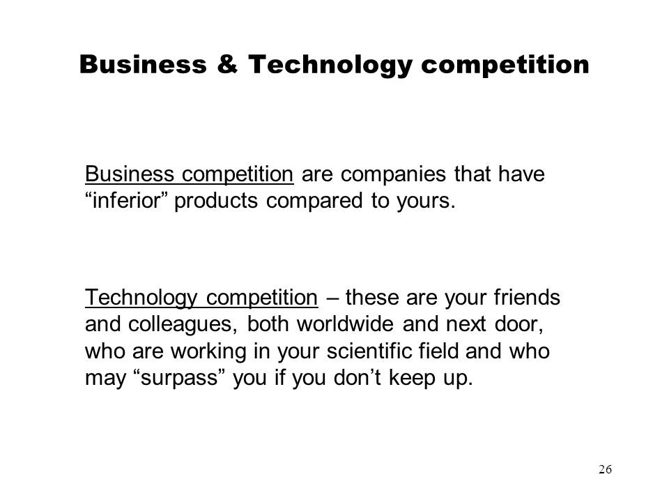 26 Business & Technology competition Business competition are companies that have inferior products compared to yours. Technology competition – these