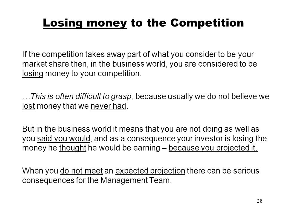 28 Losing money to the Competition If the competition takes away part of what you consider to be your market share then, in the business world, you ar