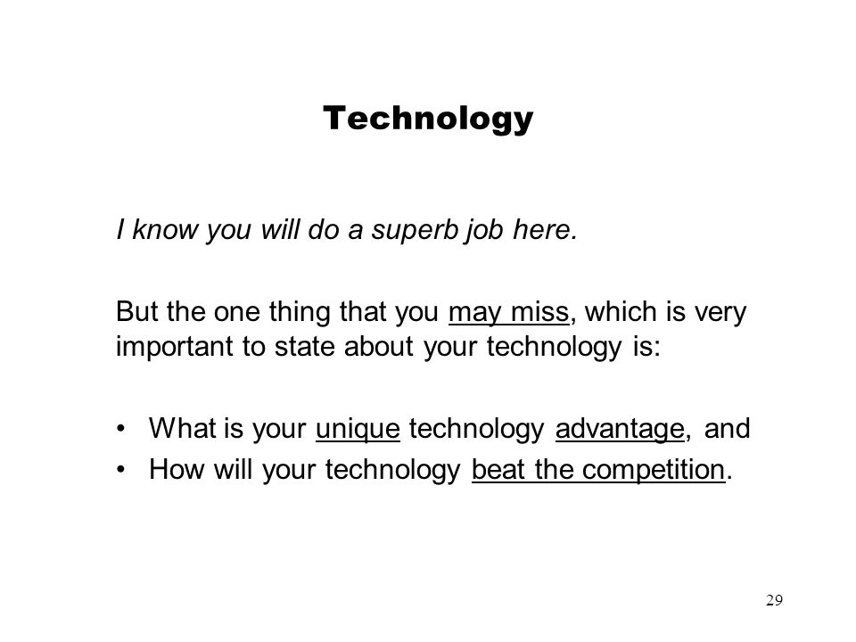 29 Technology I know you will do a superb job here. But the one thing that you may miss, which is very important to state about your technology is: Wh