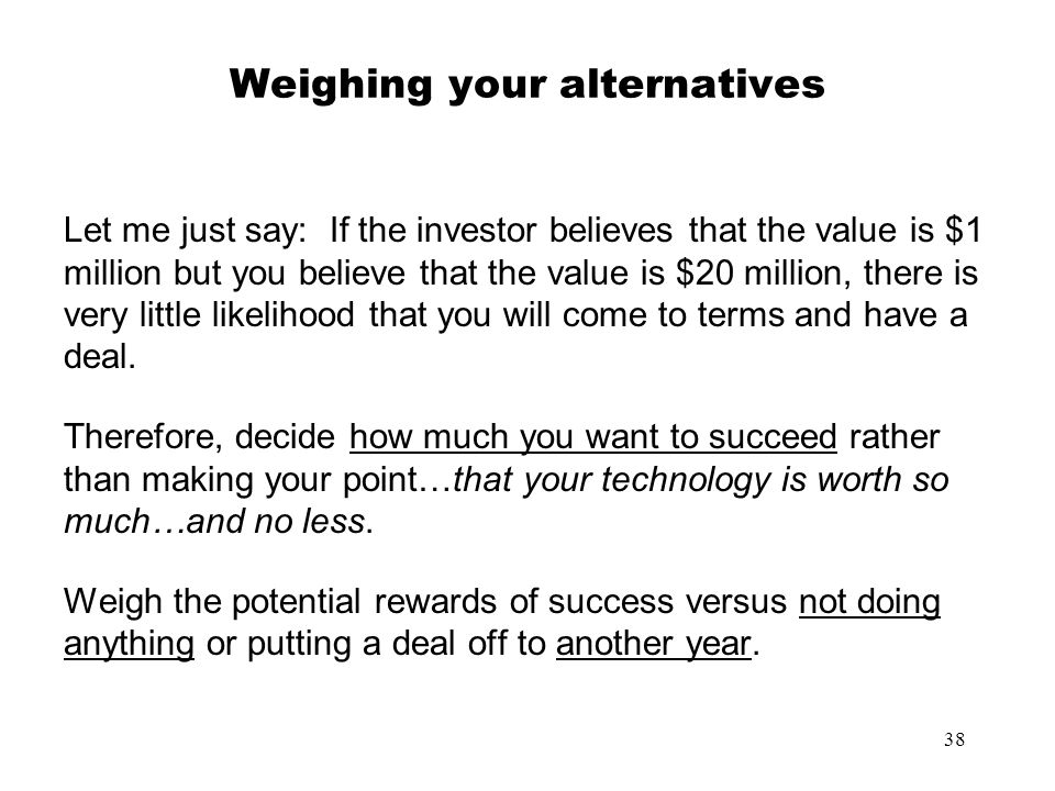 38 Weighing your alternatives Let me just say: If the investor believes that the value is $1 million but you believe that the value is $20 million, th