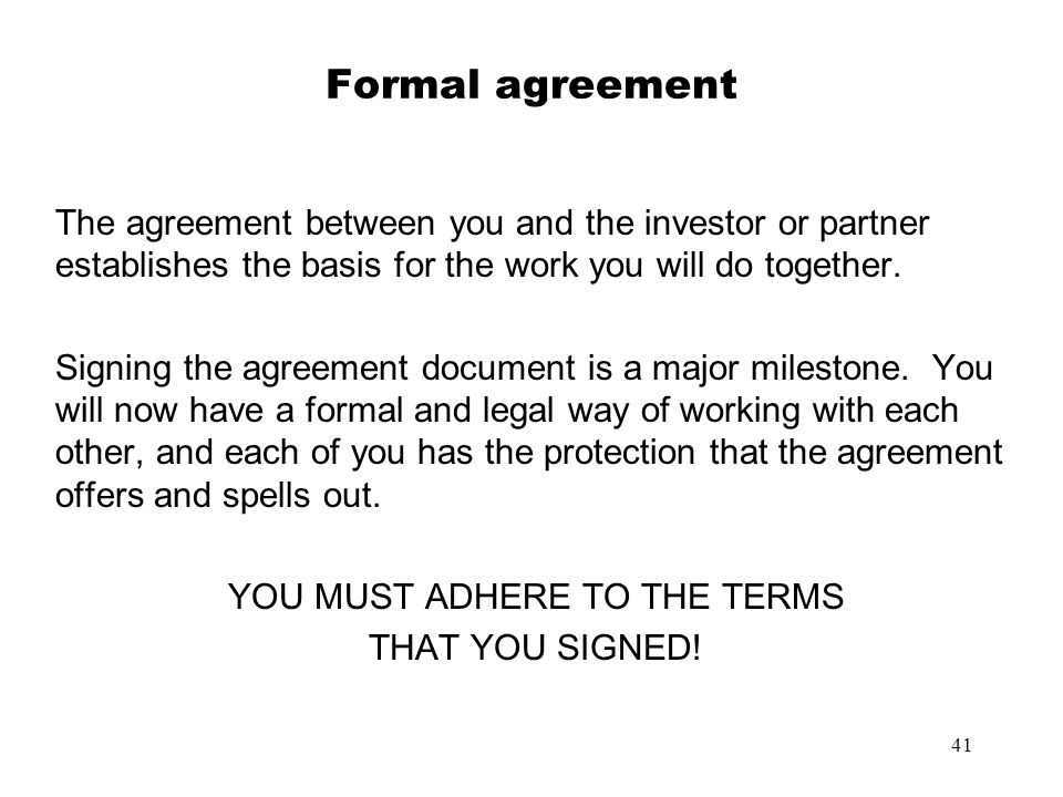 41 Formal agreement The agreement between you and the investor or partner establishes the basis for the work you will do together. Signing the agreeme