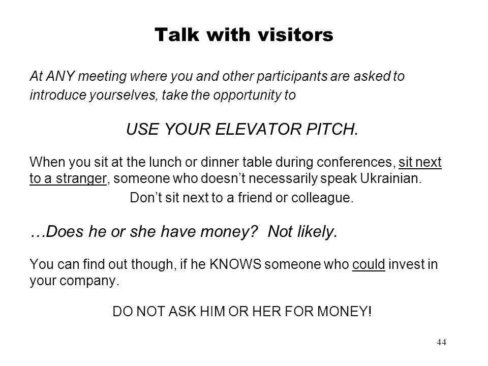 44 Talk with visitors At ANY meeting where you and other participants are asked to introduce yourselves, take the opportunity to USE YOUR ELEVATOR PIT