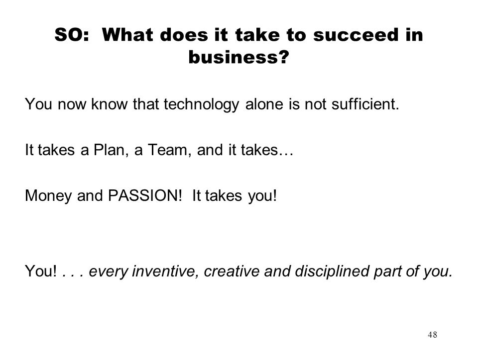 48 SO: What does it take to succeed in business? You now know that technology alone is not sufficient. It takes a Plan, a Team, and it takes… Money an