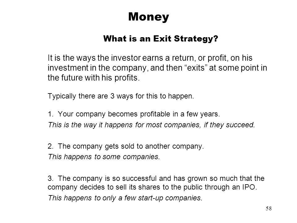 58 Money What is an Exit Strategy? It is the ways the investor earns a return, or profit, on his investment in the company, and then exits at some poi