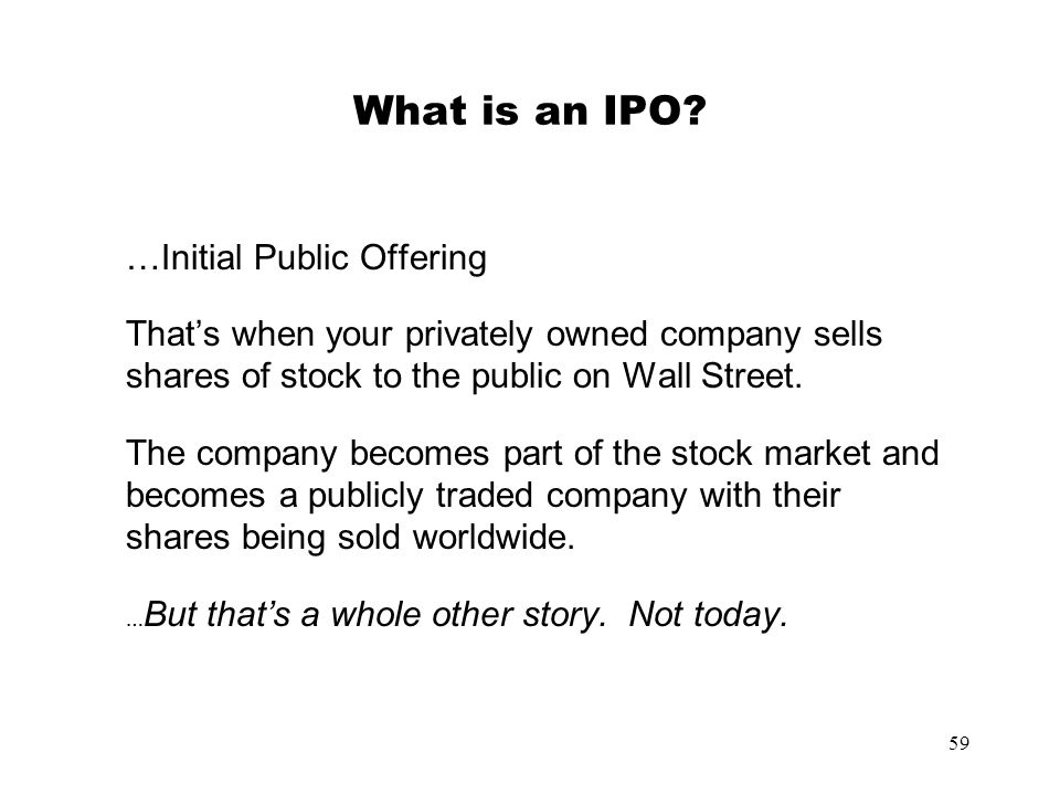 59 What is an IPO? …Initial Public Offering Thats when your privately owned company sells shares of stock to the public on Wall Street. The company be