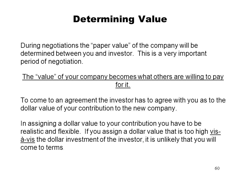 60 Determining Value During negotiations the paper value of the company will be determined between you and investor. This is a very important period o
