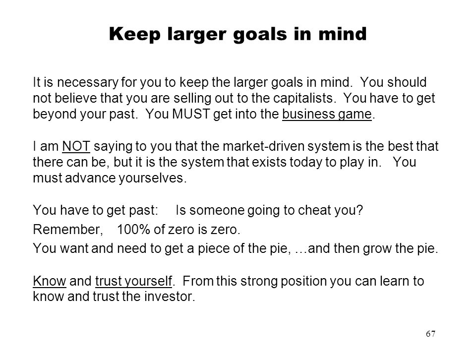 67 Keep larger goals in mind It is necessary for you to keep the larger goals in mind. You should not believe that you are selling out to the capitali