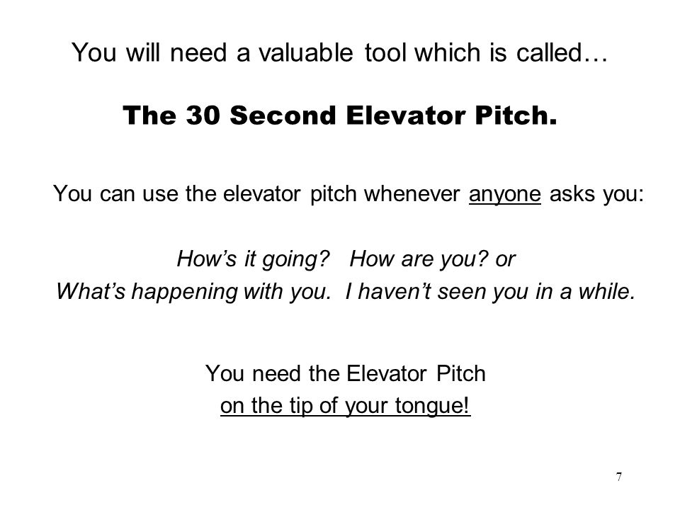 7 You will need a valuable tool which is called… The 30 Second Elevator Pitch. You can use the elevator pitch whenever anyone asks you: Hows it going?
