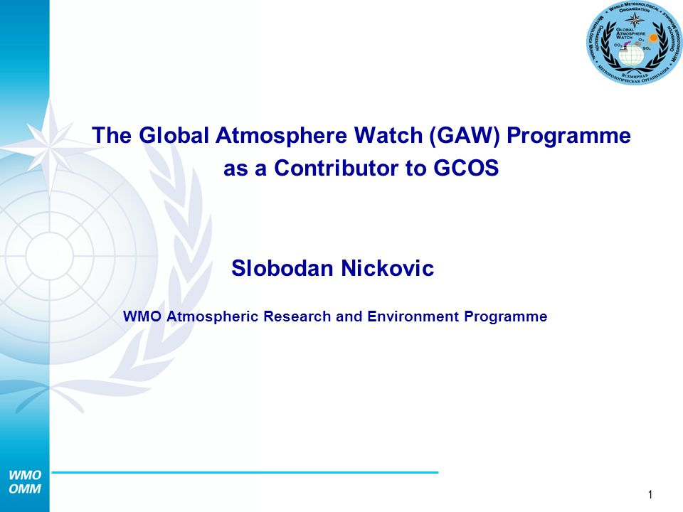1 The Global Atmosphere Watch (GAW) Programme as a Contributor to GCOS Slobodan Nickovic WMO Atmospheric Research and Environment Programme