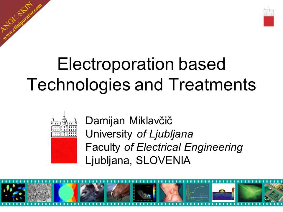 Electroporation based Technologies and Treatments Damijan Miklavčič University of Ljubljana Faculty of Electrical Engineering Ljubljana, SLOVENIA