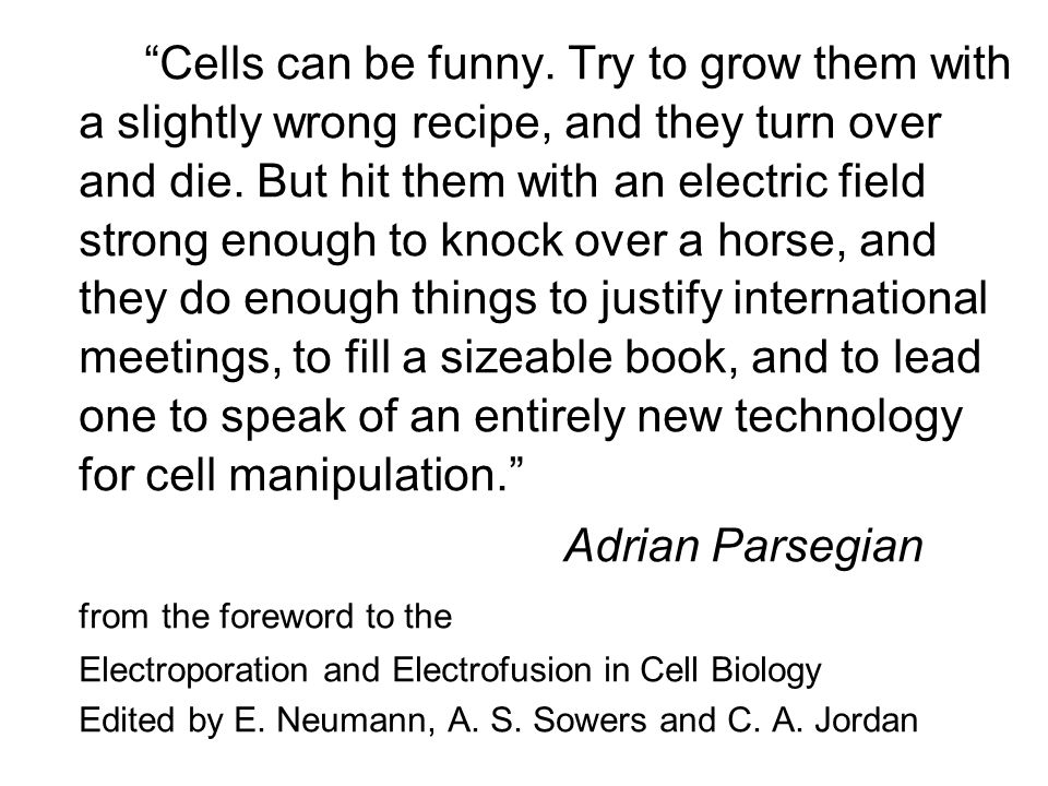 Cells can be funny. Try to grow them with a slightly wrong recipe, and they turn over and die. But hit them with an electric field strong enough to kn