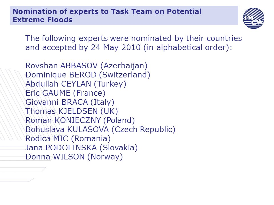 Nomination of experts to Task Team on Potential Extreme Floods The following experts were nominated by their countries and accepted by 24 May 2010 (in alphabetical order): Rovshan ABBASOV (Azerbaijan) Dominique BEROD (Switzerland) Abdullah CEYLAN (Turkey) Eric GAUME (France) Giovanni BRACA (Italy) Thomas KJELDSEN (UK) Roman KONIECZNY (Poland) Bohuslava KULASOVA (Czech Republic) Rodica MIC (Romania) Jana PODOLINSKA (Slovakia) Donna WILSON (Norway)