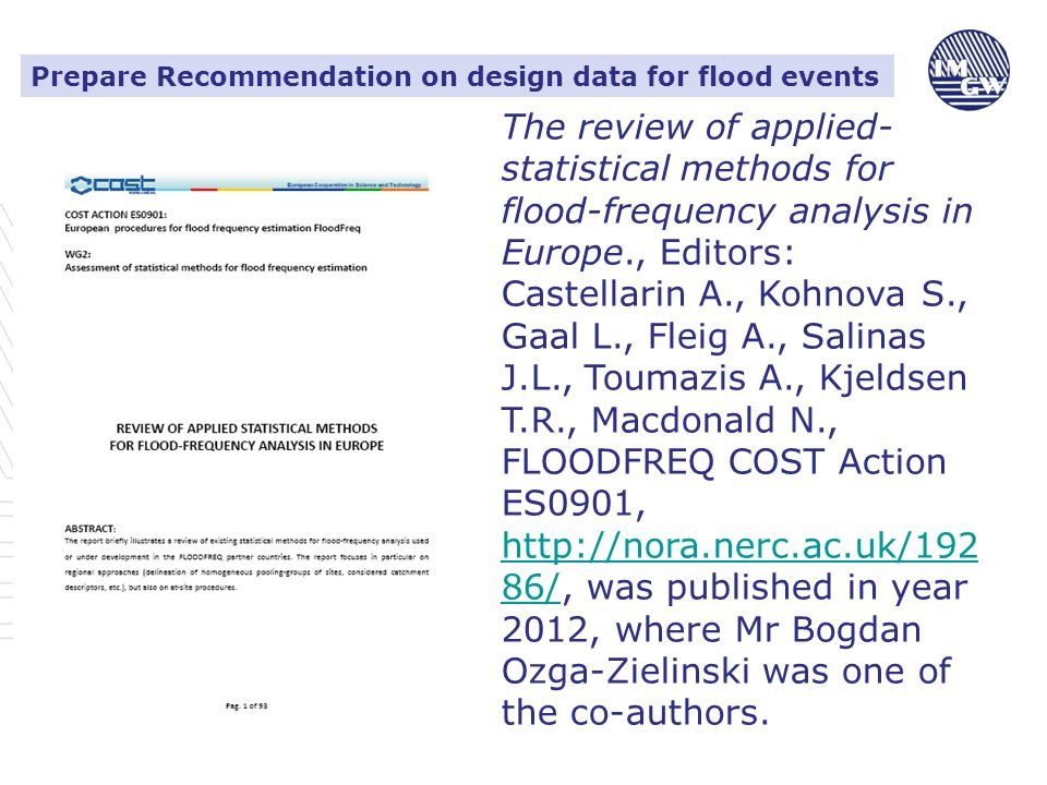Prepare Recommendation on design data for flood events The review of applied- statistical methods for flood-frequency analysis in Europe., Editors: Castellarin A., Kohnova S., Gaal L., Fleig A., Salinas J.L., Toumazis A., Kjeldsen T.R., Macdonald N., FLOODFREQ COST Action ES0901, http://nora.nerc.ac.uk/192 86/, was published in year 2012, where Mr Bogdan Ozga-Zielinski was one of the co-authors.