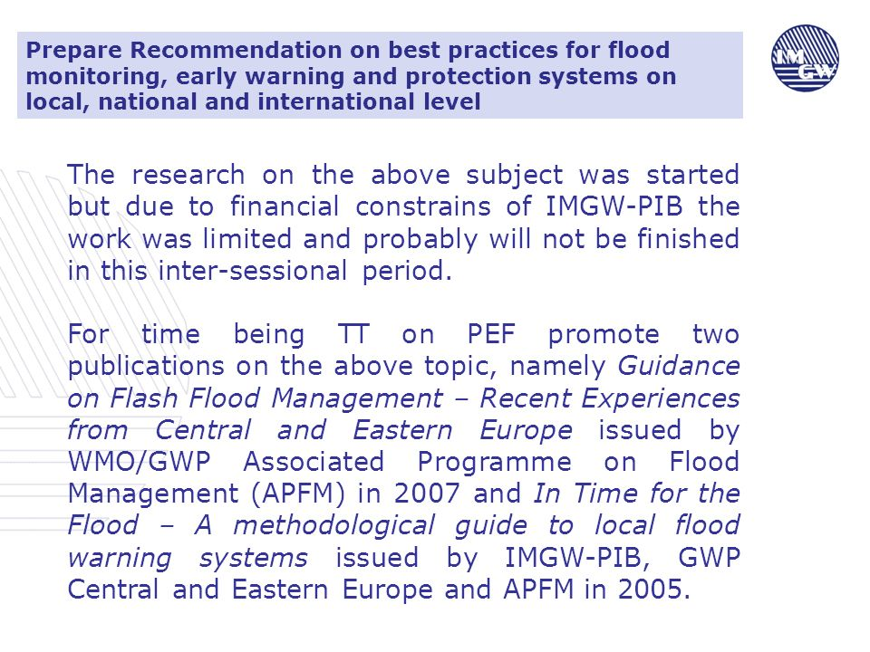Prepare Recommendation on best practices for flood monitoring, early warning and protection systems on local, national and international level The research on the above subject was started but due to financial constrains of IMGW-PIB the work was limited and probably will not be finished in this inter-sessional period.