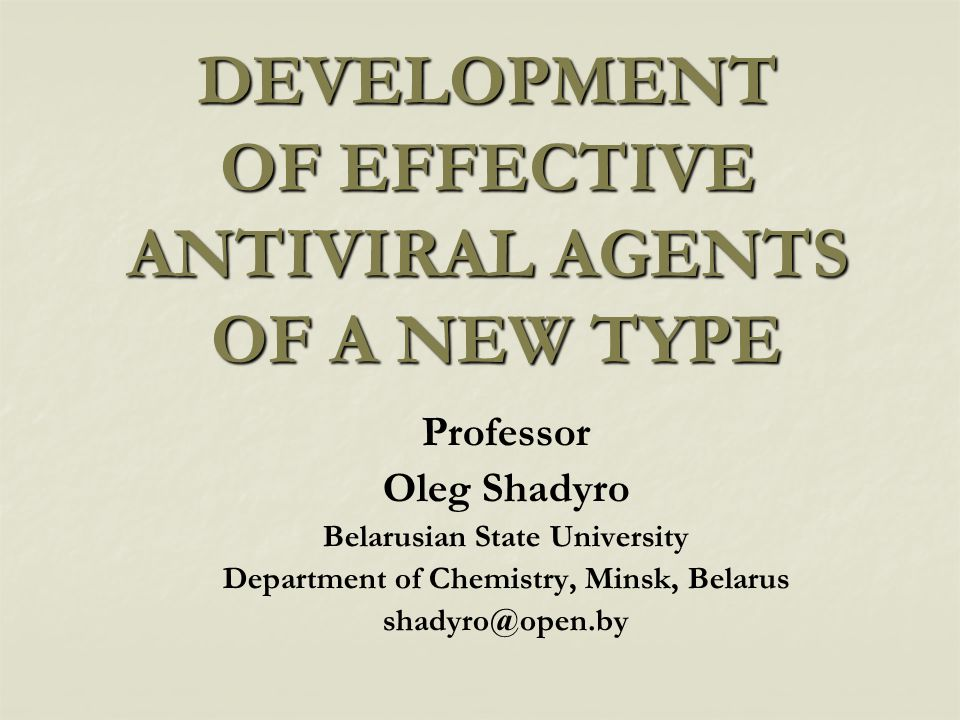 DEVELOPMENT OF EFFECTIVE ANTIVIRAL AGENTS OF A NEW TYPE Professor Oleg Shadyro Belarusian State University Department of Chemistry, Minsk, Belarus sha