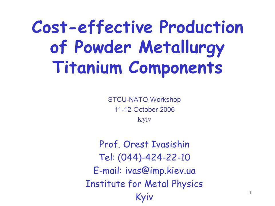 1 Cost-effective Production of Powder Metallurgy Titanium Components STCU-NATO Workshop 11-12 October 2006 Kyiv Prof. Orest Ivasishin Tel: (044)-424-2