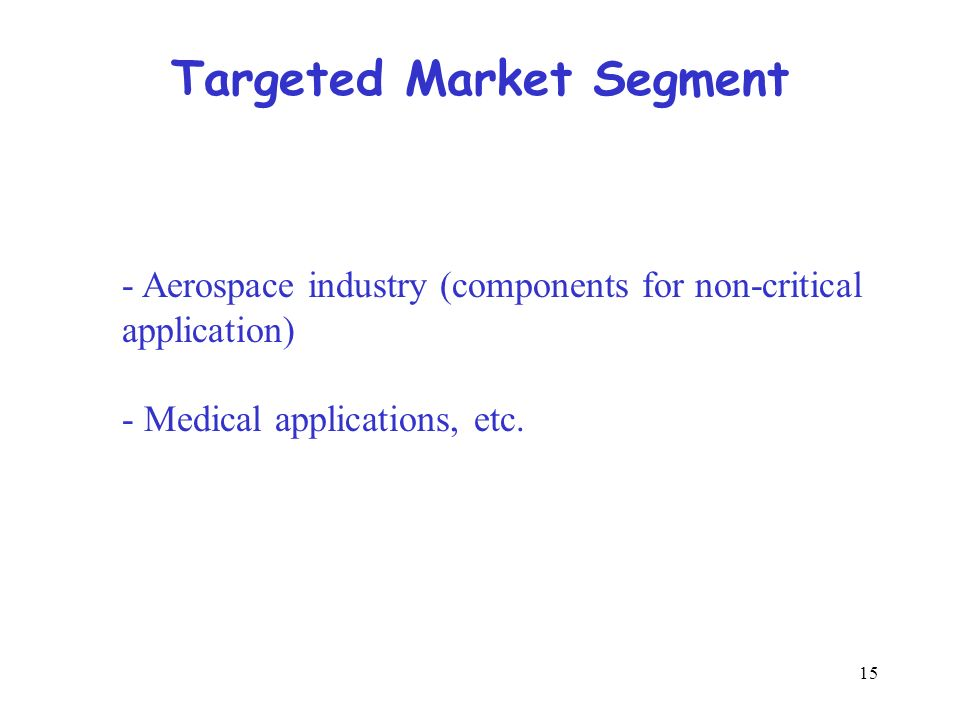 15 Targeted Market Segment - Aerospace industry (components for non-critical application) - Medical applications, etc.