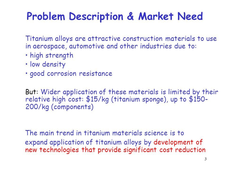 3 Problem Description & Market Need Titanium alloys are attractive construction materials to use in aerospace, automotive and other industries due to: high strength low density good corrosion resistance But: Wider application of these materials is limited by their relative high cost: $15/kg (titanium sponge), up to $150- 200/kg (components) The main trend in titanium materials science is to expand application of titanium alloys by development of new technologies that provide significant cost reduction