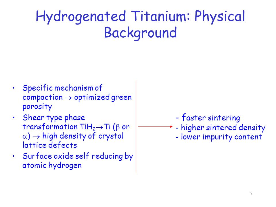 7 Hydrogenated Titanium: Physical Background Specific mechanism of compaction optimized green porosity Shear type phase transformation TiH 2 Ti ( or )