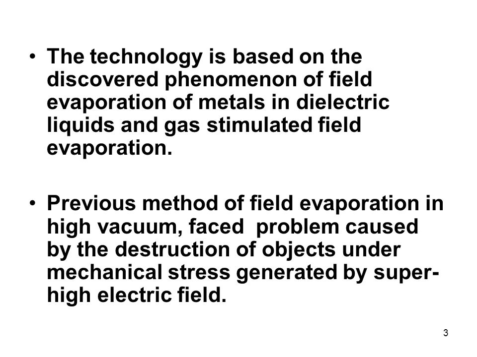 3 The technology is based on the discovered phenomenon of field evaporation of metals in dielectric liquids and gas stimulated field evaporation.